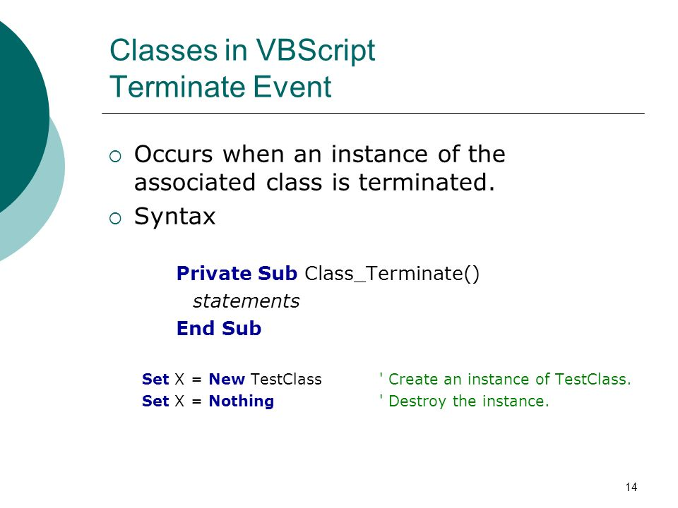 14 Classes in VBScript Terminate Event Occurs when an instance of the associated class is terminated.