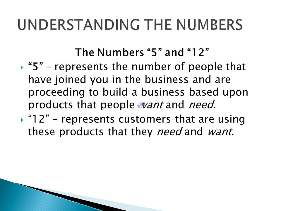 The Numbers 5 and 12 5 – represents the number of people that have joined you in the business and are proceeding to build a business based upon products that people want and need.