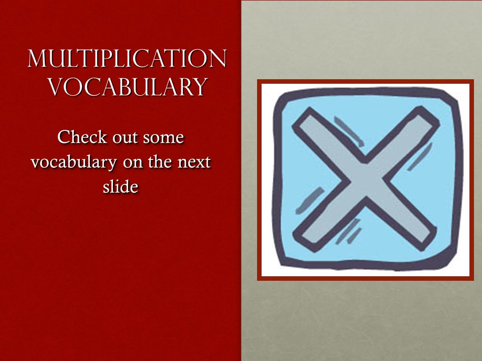 Multiplication Vocabulary Check out some vocabulary on the next slide