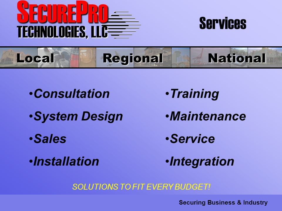 S ECURE P RO TECHNOLOGIES, LLC Securing Business & Industry Services Consultation System Design Sales Installation Local Regional National Training Maintenance Service Integration SOLUTIONS TO FIT EVERY BUDGET!