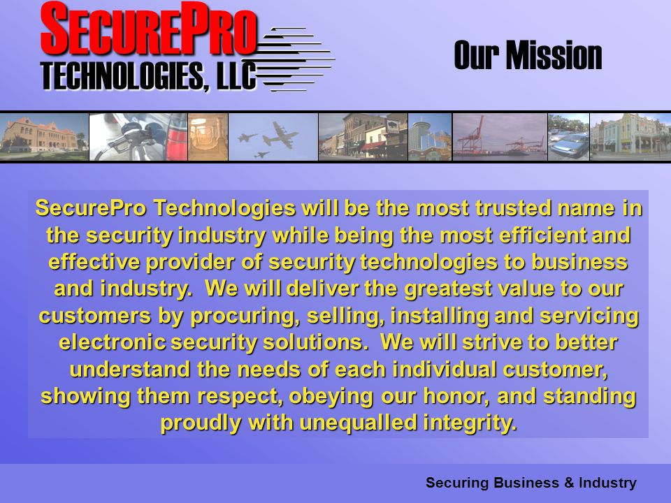 S ECURE P RO TECHNOLOGIES, LLC Securing Business & Industry Our Mission SecurePro Technologies will be the most trusted name in the security industry while being the most efficient and effective provider of security technologies to business and industry.
