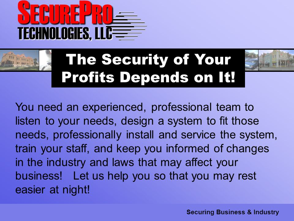 S ECURE P RO TECHNOLOGIES, LLC Securing Business & Industry The Security of Your Profits Depends on It.