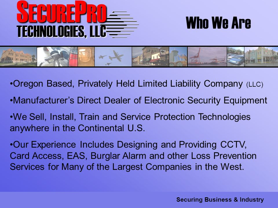 S ECURE P RO TECHNOLOGIES, LLC Securing Business & Industry Who We Are Oregon Based, Privately Held Limited Liability Company (LLC) Manufacturers Direct Dealer of Electronic Security Equipment We Sell, Install, Train and Service Protection Technologies anywhere in the Continental U.S.