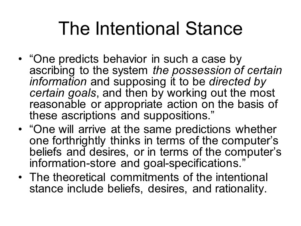 The Intentional Stance One predicts behavior in such a case by ascribing to the system the possession of certain information and supposing it to be di
