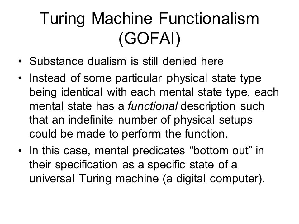Turing Machine Functionalism (GOFAI) Substance dualism is still denied here Instead of some particular physical state type being identical with each mental state type, each mental state has a functional description such that an indefinite number of physical setups could be made to perform the function.