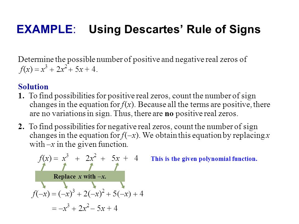 EXAMPLE: Using Descartes Rule of Signs Determine the possible number of positive and negative real zeros of f (x) x 3 2x 2 5x + 4. Solution 1. To find