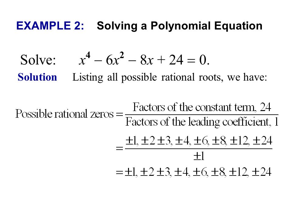 EXAMPLE 2: Solving a Polynomial Equation Solve: x 4 6x 2 8x + 24 0. Solution Listing all possible rational roots, we have: