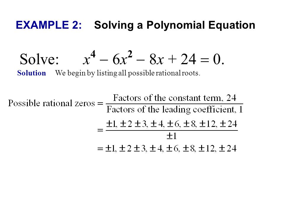 EXAMPLE 2: Solving a Polynomial Equation Solve: x 4 6x 2 8x + 24 0. Solution We begin by listing all possible rational roots.