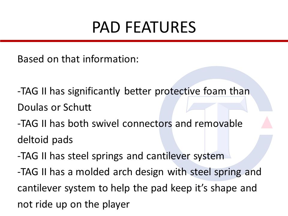 PAD FEATURES Based on that information: -TAG II has significantly better protective foam than Doulas or Schutt -TAG II has both swivel connectors and removable deltoid pads -TAG II has steel springs and cantilever system -TAG II has a molded arch design with steel spring and cantilever system to help the pad keep its shape and not ride up on the player