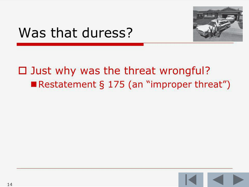 Was that duress Just why was the threat wrongful Restatement § 175 (an improper threat) 14