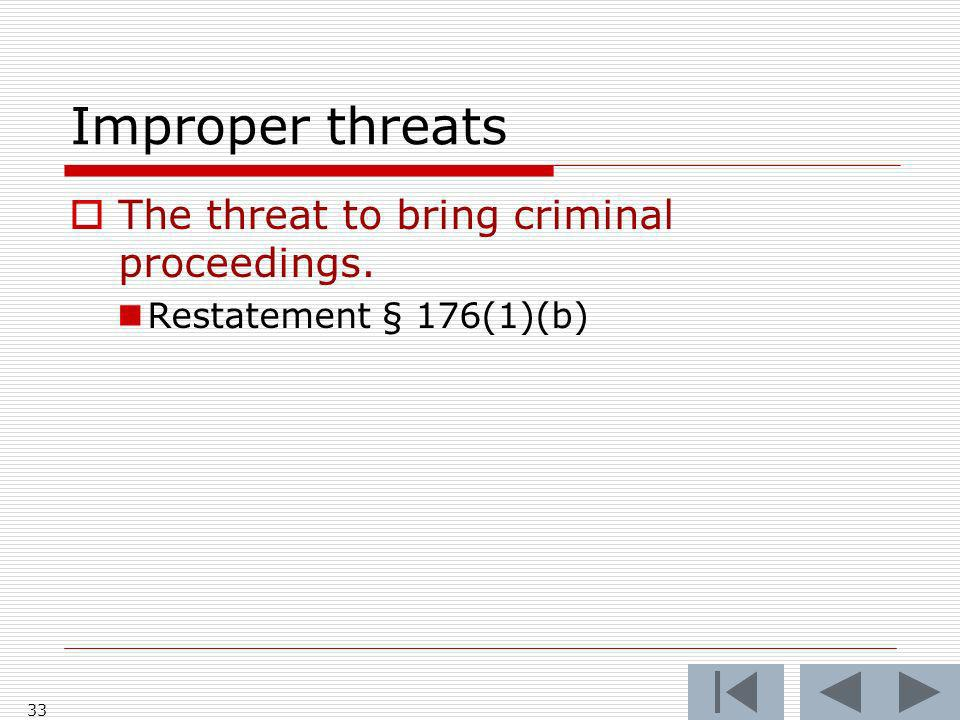Improper threats The threat to bring criminal proceedings. Restatement § 176(1)(b) 33