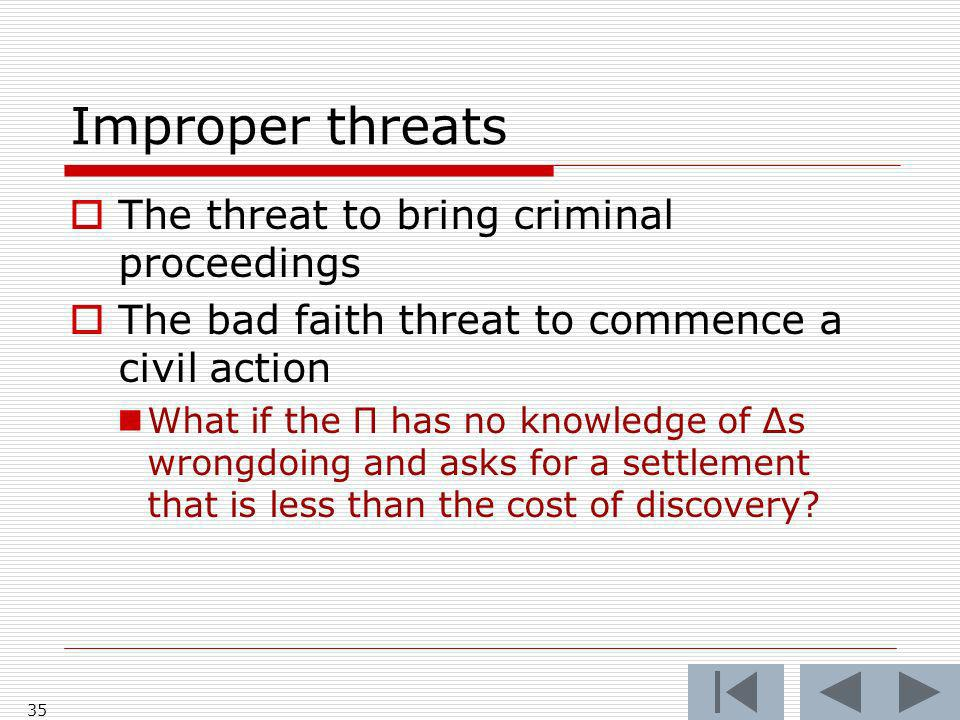 Improper threats The threat to bring criminal proceedings The bad faith threat to commence a civil action What if the Π has no knowledge of Δs wrongdoing and asks for a settlement that is less than the cost of discovery.