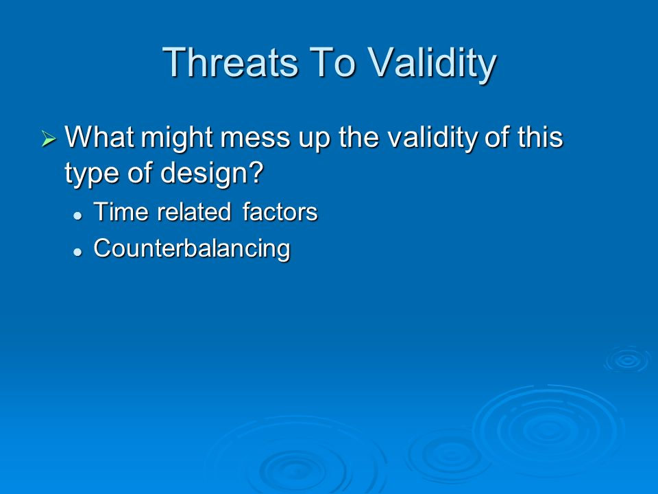 Threats To Validity What might mess up the validity of this type of design.