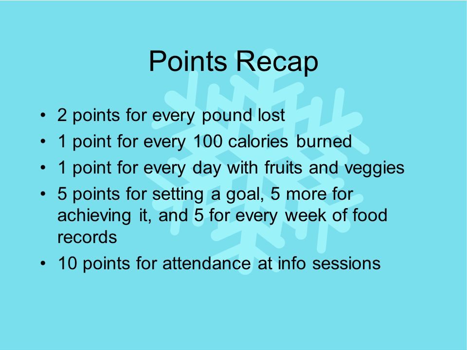 Points Recap 2 points for every pound lost 1 point for every 100 calories burned 1 point for every day with fruits and veggies 5 points for setting a goal, 5 more for achieving it, and 5 for every week of food records 10 points for attendance at info sessions