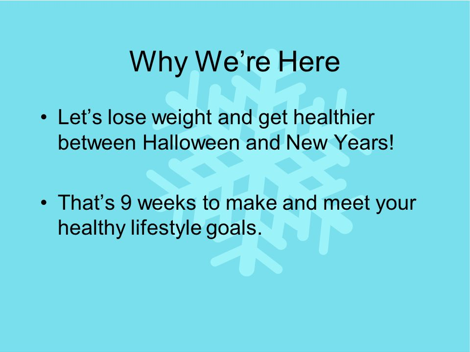 Why Were Here Lets lose weight and get healthier between Halloween and New Years.