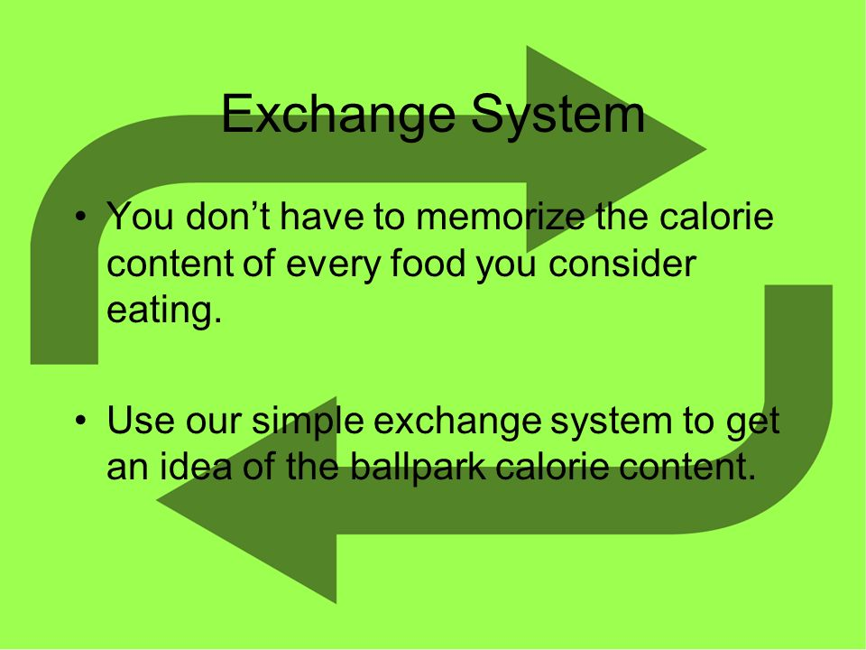 Exchange System You dont have to memorize the calorie content of every food you consider eating.