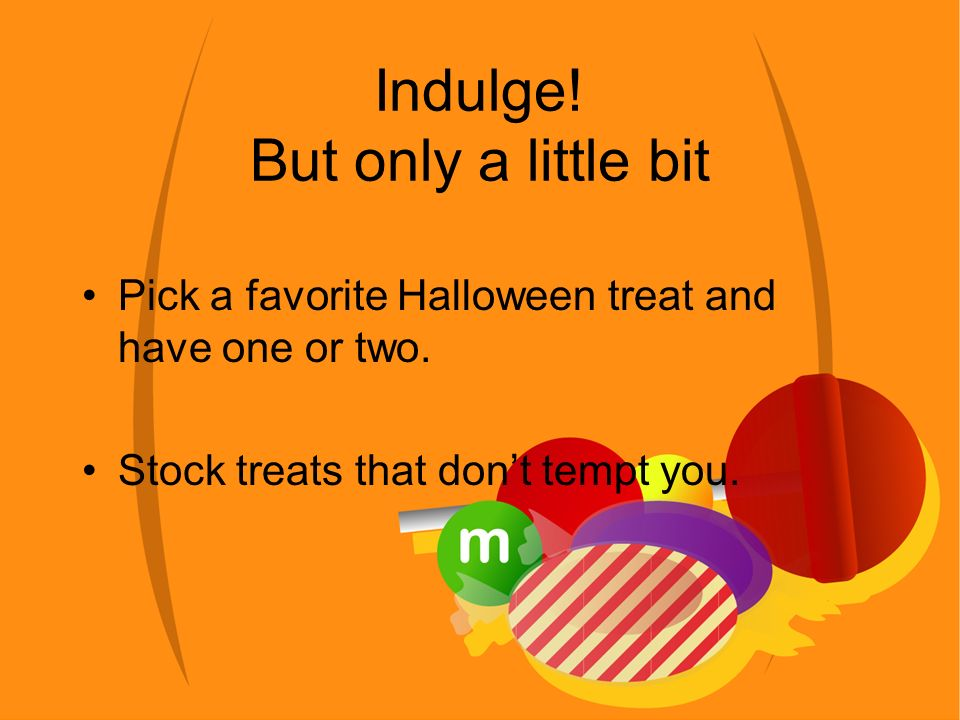 Indulge. But only a little bit Pick a favorite Halloween treat and have one or two.