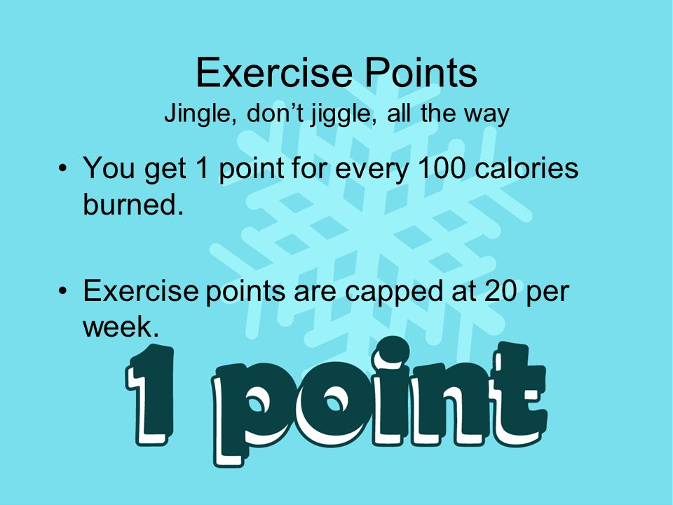 Exercise Points Jingle, dont jiggle, all the way You get 1 point for every 100 calories burned.