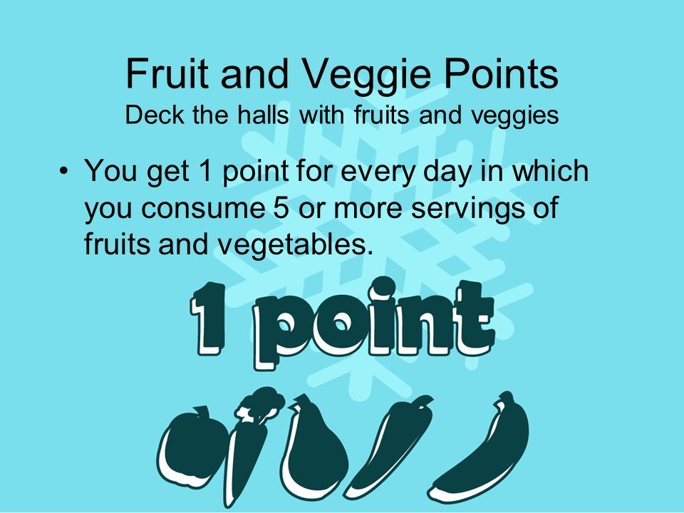 Fruit and Veggie Points Deck the halls with fruits and veggies You get 1 point for every day in which you consume 5 or more servings of fruits and vegetables.