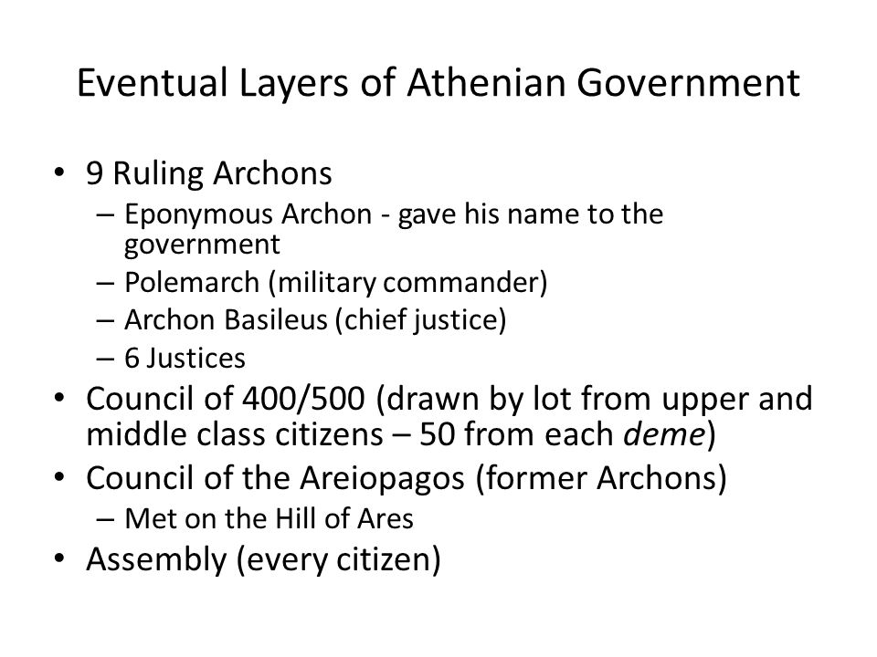 Eventual Layers of Athenian Government 9 Ruling Archons – Eponymous Archon - gave his name to the government – Polemarch (military commander) – Archon Basileus (chief justice) – 6 Justices Council of 400/500 (drawn by lot from upper and middle class citizens – 50 from each deme) Council of the Areiopagos (former Archons) – Met on the Hill of Ares Assembly (every citizen)