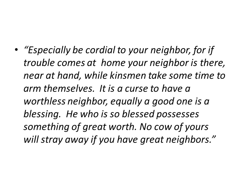 Especially be cordial to your neighbor, for if trouble comes at home your neighbor is there, near at hand, while kinsmen take some time to arm themselves.