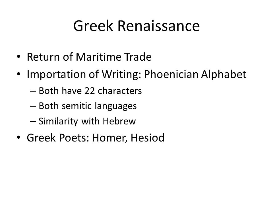 Greek Renaissance Return of Maritime Trade Importation of Writing: Phoenician Alphabet – Both have 22 characters – Both semitic languages – Similarity with Hebrew Greek Poets: Homer, Hesiod