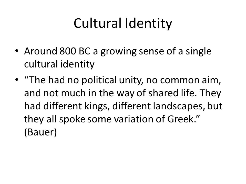 Cultural Identity Around 800 BC a growing sense of a single cultural identity The had no political unity, no common aim, and not much in the way of shared life.