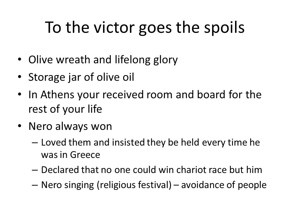 To the victor goes the spoils Olive wreath and lifelong glory Storage jar of olive oil In Athens your received room and board for the rest of your life Nero always won – Loved them and insisted they be held every time he was in Greece – Declared that no one could win chariot race but him – Nero singing (religious festival) – avoidance of people