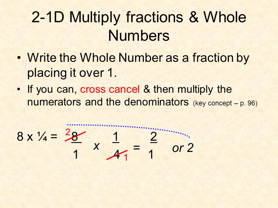 2-1D Multiply fractions & Whole Numbers Write the Whole Number as a fraction by placing it over 1. If you can, cross cancel & then multiply the numera