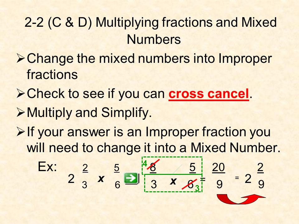 2-2 (C & D) Multiplying fractions and Mixed Numbers Change the mixed numbers into Improper fractions Check to see if you can cross cancel. Multiply an