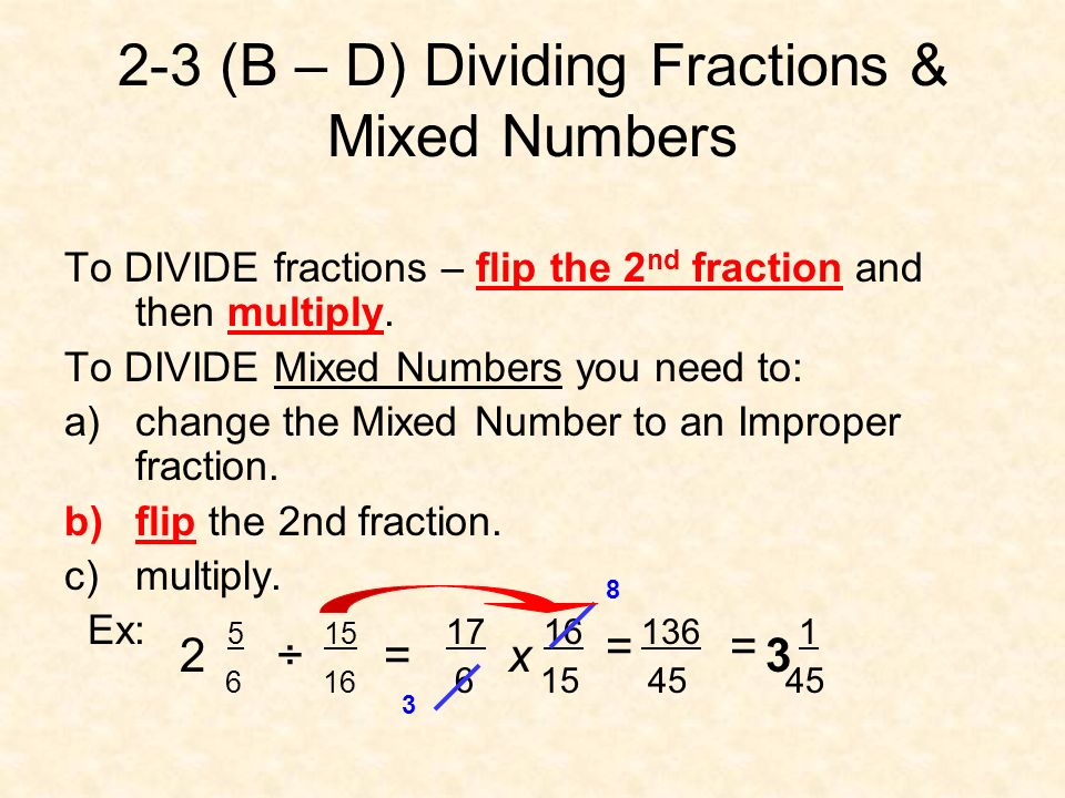2-3 (B – D) Dividing Fractions & Mixed Numbers To DIVIDE fractions – flip the 2 nd fraction and then multiply. To DIVIDE Mixed Numbers you need to: a)