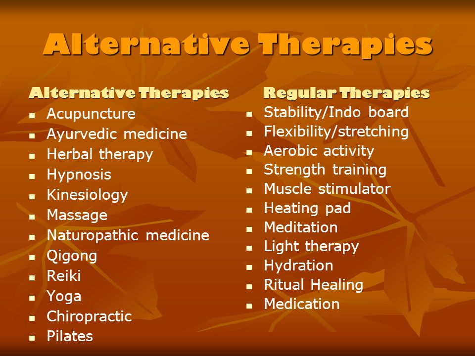 Alternative Therapies Acupuncture Ayurvedic medicine Herbal therapy Hypnosis Kinesiology Massage Naturopathic medicine Qigong Reiki Yoga Chiropractic