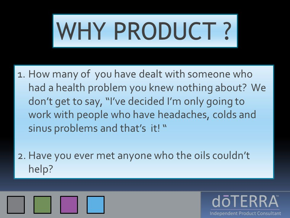 WHY PRODUCT ? 1.How many of you have dealt with someone who had a health problem you knew nothing about? We dont get to say, Ive decided Im only going
