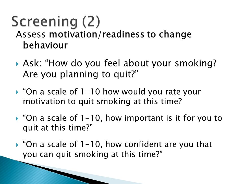 Assess motivation/readiness to change behaviour Ask: How do you feel about your smoking? Are you planning to quit? On a scale of 1-10 how would you ra