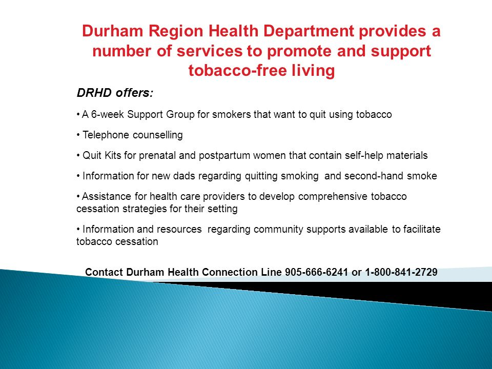 Durham Region Health Department provides a number of services to promote and support tobacco-free living DRHD offers: A 6-week Support Group for smoke