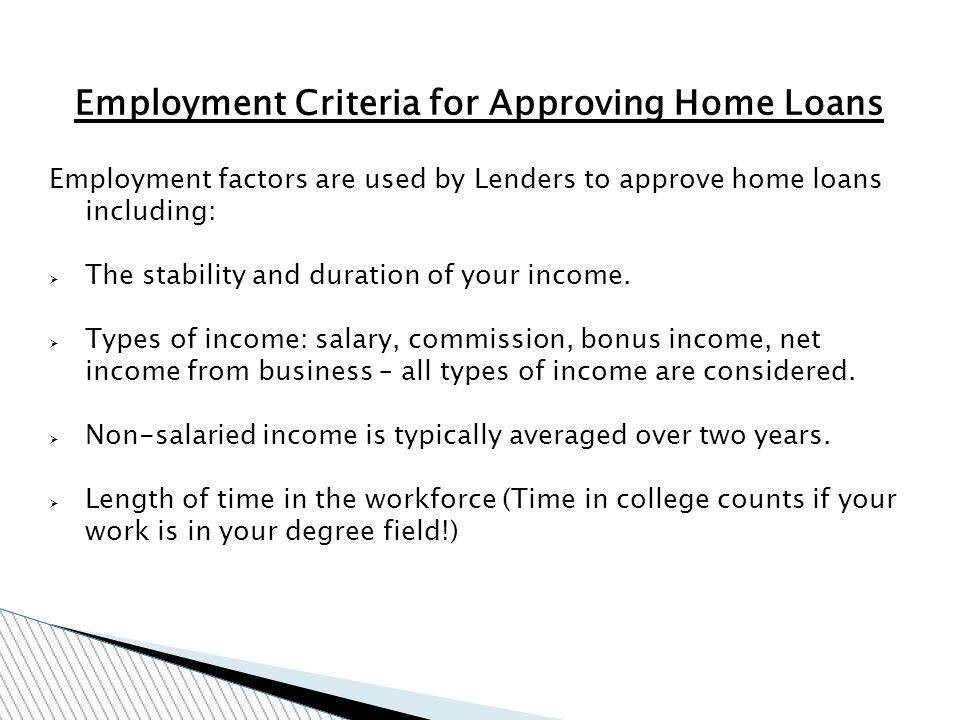 Employment Criteria for Approving Home Loans Employment factors are used by Lenders to approve home loans including: The stability and duration of your income.