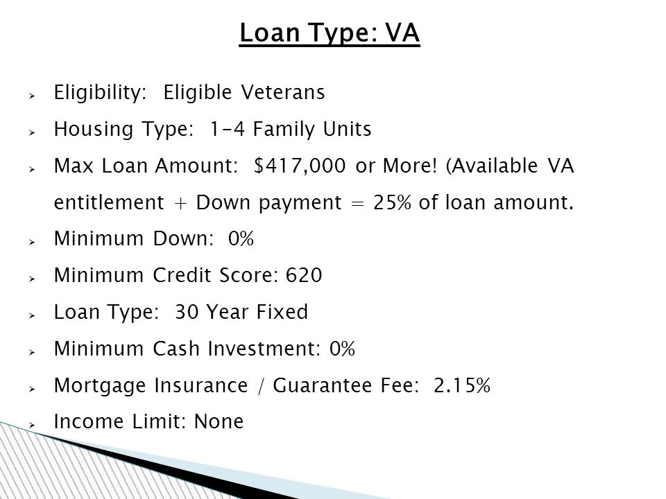 Loan Type: VA Eligibility: Eligible Veterans Housing Type: 1-4 Family Units Max Loan Amount: $417,000 or More.