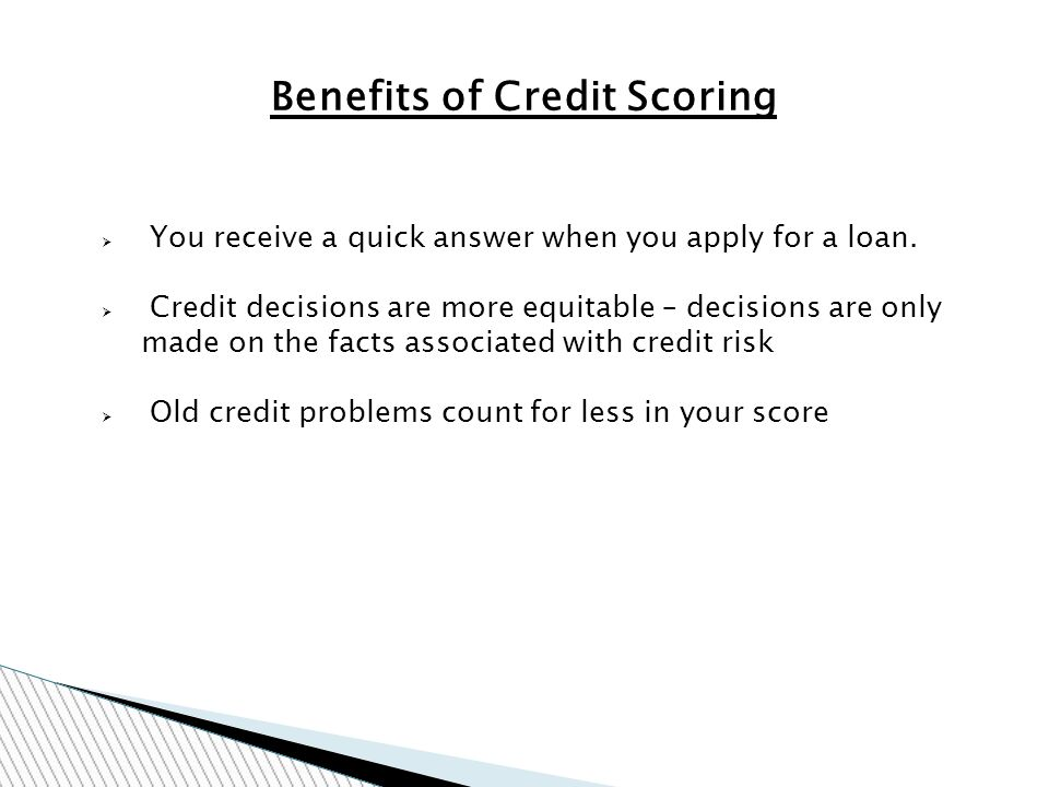 Benefits of Credit Scoring You receive a quick answer when you apply for a loan.