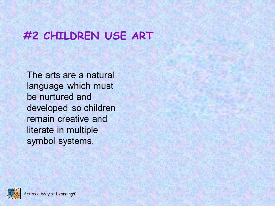Art as a Way of Learning® #2 CHILDREN USE ART The arts are a natural language which must be nurtured and developed so children remain creative and lit