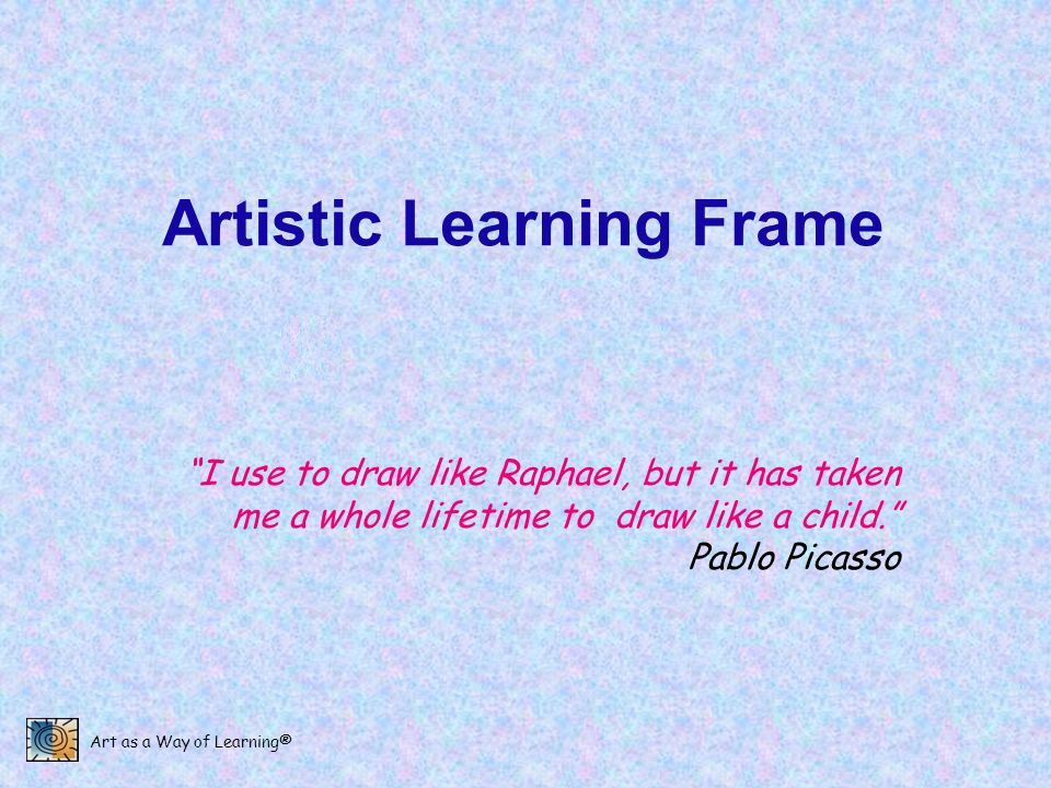 Art as a Way of Learning® Artistic Learning Frame I use to draw like Raphael, but it has taken me a whole lifetime to draw like a child. Pablo Picasso