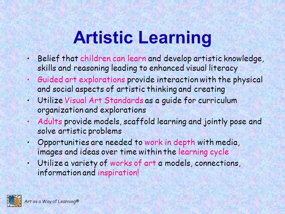 Art as a Way of Learning® Artistic Learning Belief that children can learn and develop artistic knowledge, skills and reasoning leading to enhanced vi