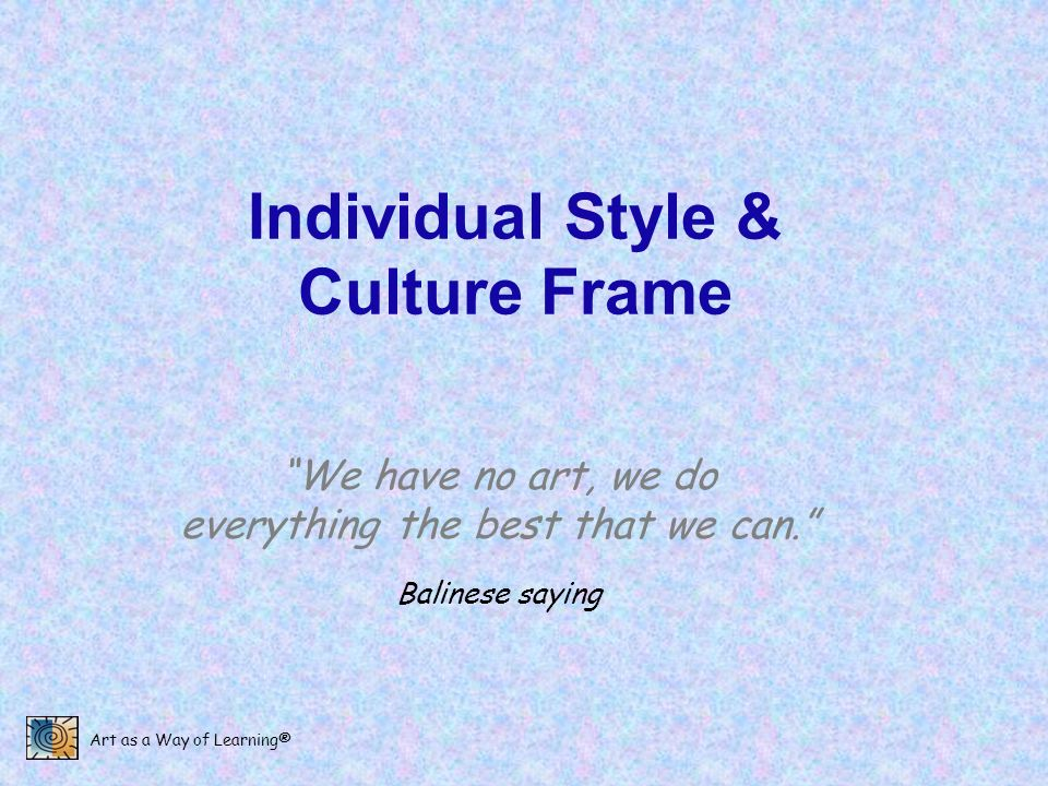 Art as a Way of Learning® Individual Style & Culture Frame We have no art, we do everything the best that we can. Balinese saying