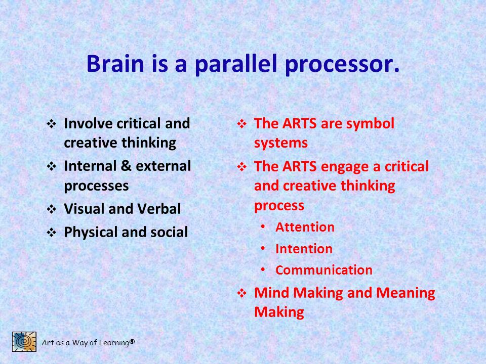 Art as a Way of Learning® Brain is a parallel processor. Involve critical and creative thinking Internal & external processes Visual and Verbal Physic