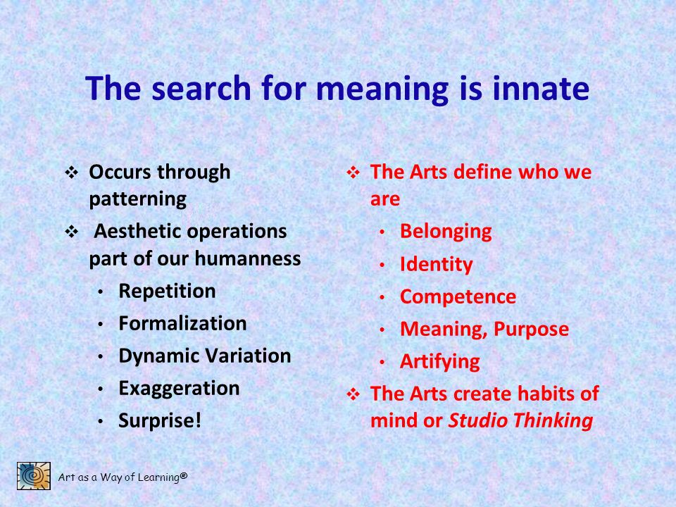 Art as a Way of Learning® The search for meaning is innate Occurs through patterning Aesthetic operations part of our humanness Repetition Formalizati