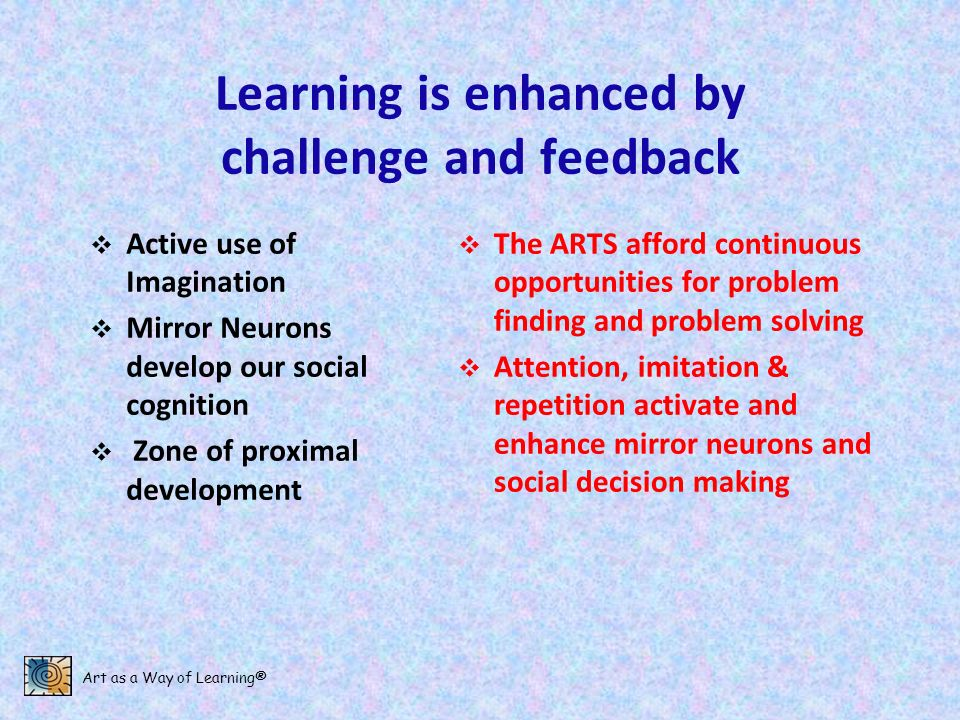 Art as a Way of Learning® Learning is enhanced by challenge and feedback Active use of Imagination Mirror Neurons develop our social cognition Zone of