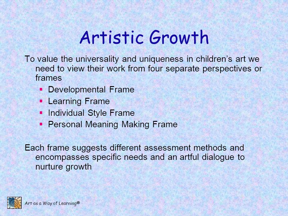 Art as a Way of Learning® Artistic Growth To value the universality and uniqueness in childrens art we need to view their work from four separate pers