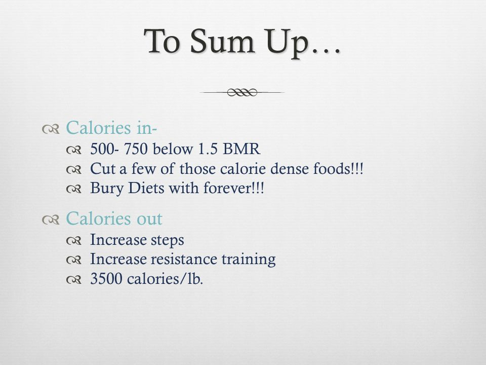 To Sum Up… Calories in- 500- 750 below 1.5 BMR Cut a few of those calorie dense foods!!! Bury Diets with forever!!! Calories out Increase steps Increa