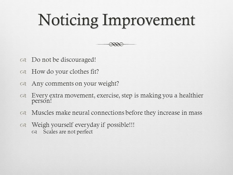 Noticing Improvement Do not be discouraged! How do your clothes fit? Any comments on your weight? Every extra movement, exercise, step is making you a