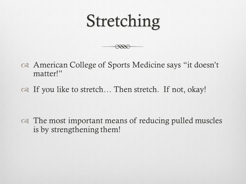 Stretching American College of Sports Medicine says it doesnt matter! If you like to stretch… Then stretch. If not, okay! The most important means of