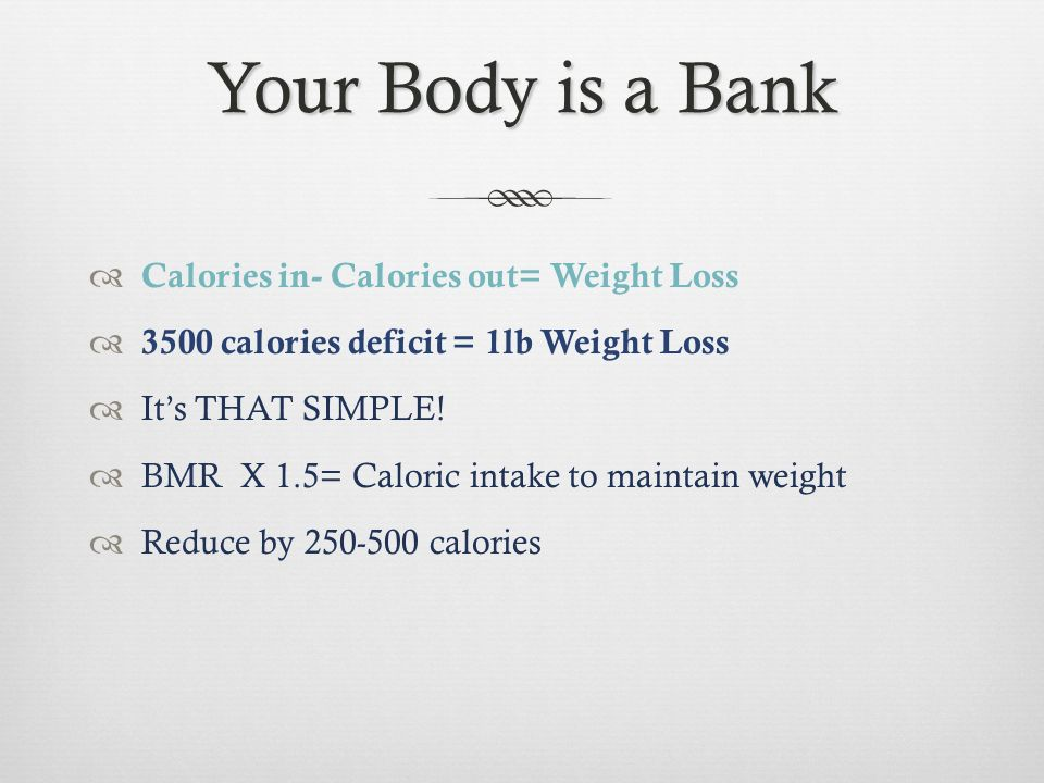 Your Body is a Bank Calories in- Calories out= Weight Loss Exercise to make deductions 100 calories burned/ 2,000 steps 100 calories per day/ 1 lbs of muscle Increasing muscle mass and activity is the best way to keep those calories flowin